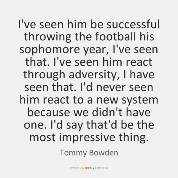 I've seen him be successful throwing the football his sophomore year, I've ...