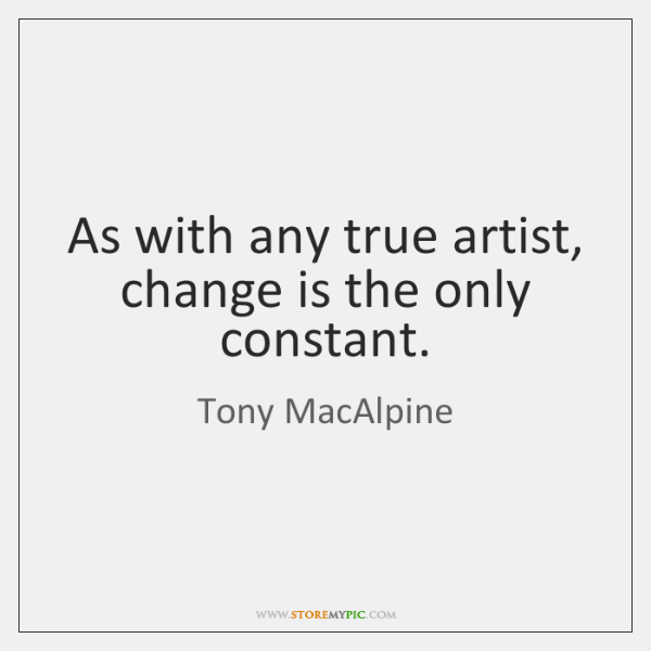 As with any true artist, change is the only constant.