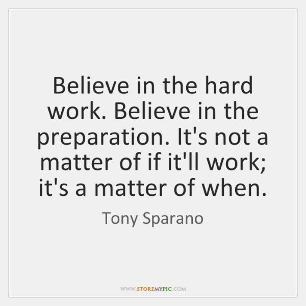 Believe in the hard work. Believe in the preparation. It's not a ...