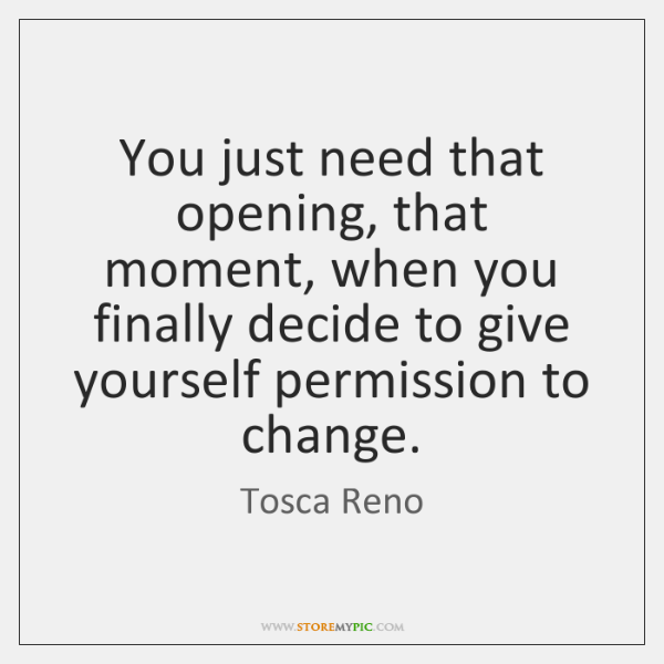 You just need that opening, that moment, when you finally decide to ...
