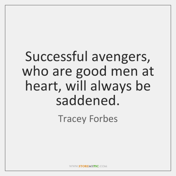 Successful avengers, who are good men at heart, will always be saddened.