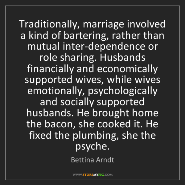 Bettina Arndt: Traditionally, marriage involved a kind of bartering,...