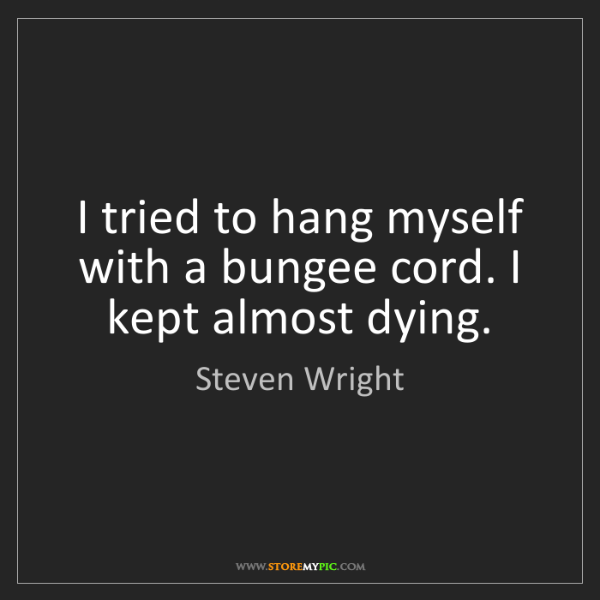 Steven Wright: I tried to hang myself with a bungee cord. I kept almost...