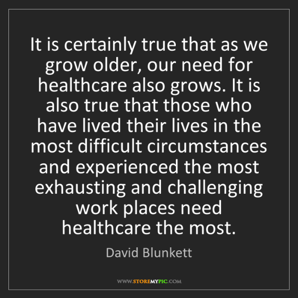 David Blunkett: It is certainly true that as we grow older, our need...
