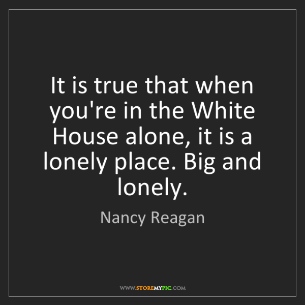 Nancy Reagan: It is true that when you're in the White House alone,...