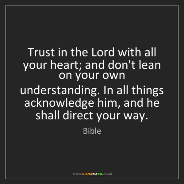 Bible: Trust in the Lord with all your heart; and don't lean...