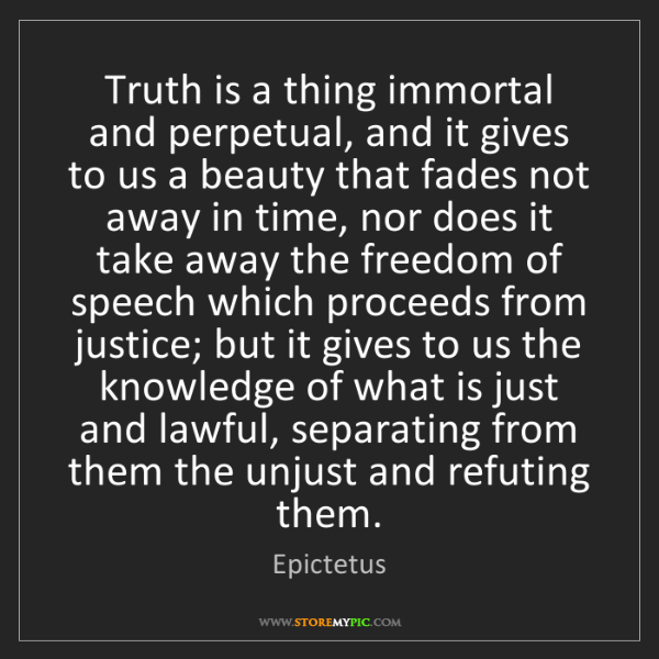 Epictetus: Truth is a thing immortal and perpetual, and it gives...
