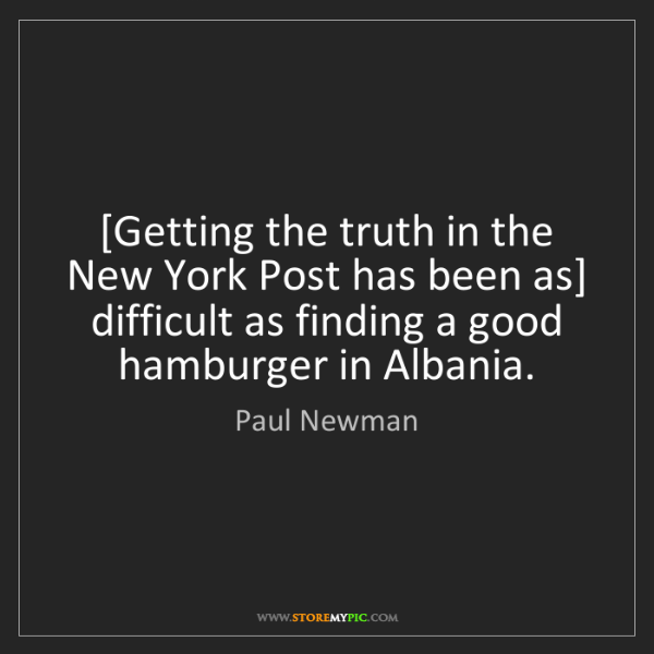 Paul Newman: [Getting the truth in the New York Post has been as]...