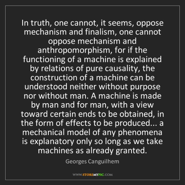 Georges Canguilhem: In truth, one cannot, it seems, oppose mechanism and...