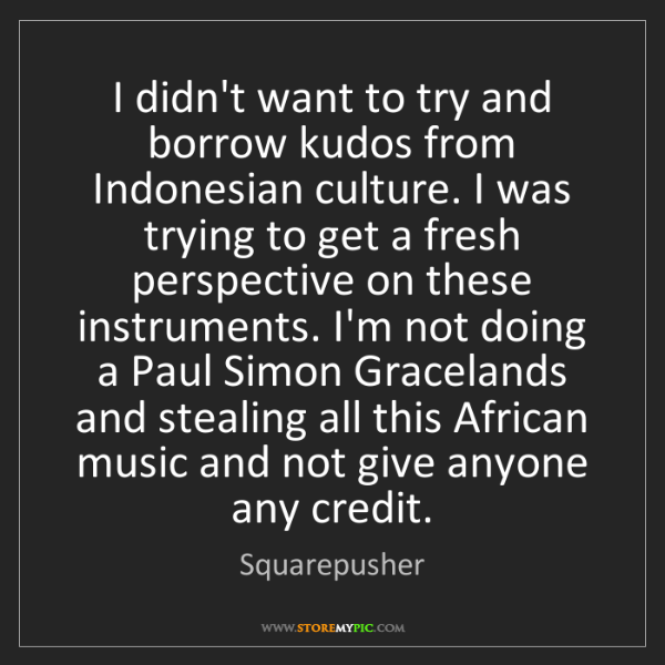 Squarepusher: I didn't want to try and borrow kudos from Indonesian...