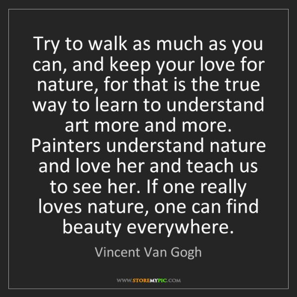 Vincent Van Gogh: Try to walk as much as you can, and keep your love for...