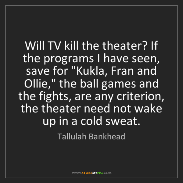 Tallulah Bankhead: Will TV kill the theater? If the programs I have seen,...