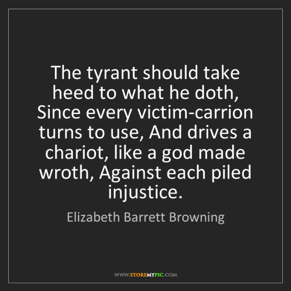 Elizabeth Barrett Browning: The tyrant should take heed to what he doth, Since every...