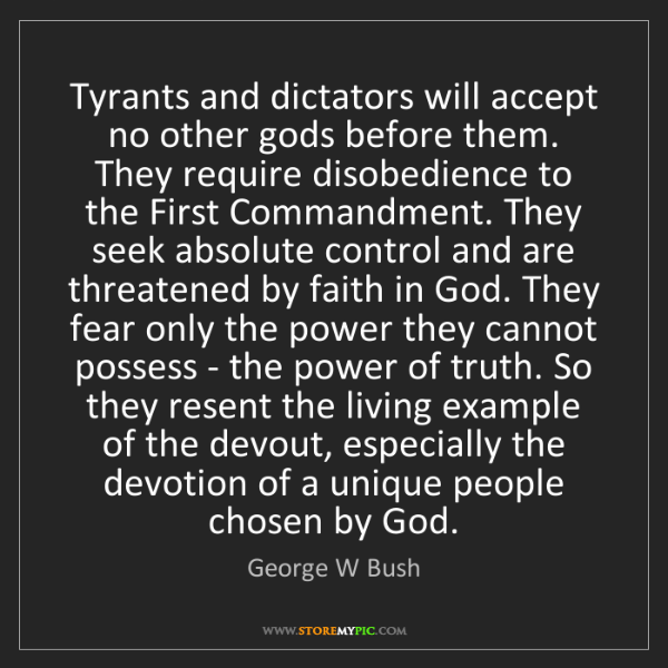 George W Bush: Tyrants and dictators will accept no other gods before...