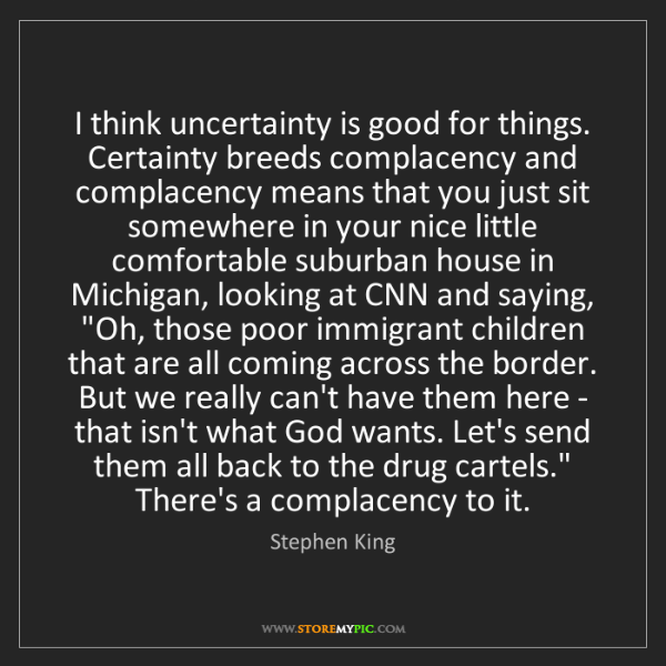 Stephen King: I think uncertainty is good for things. Certainty breeds...