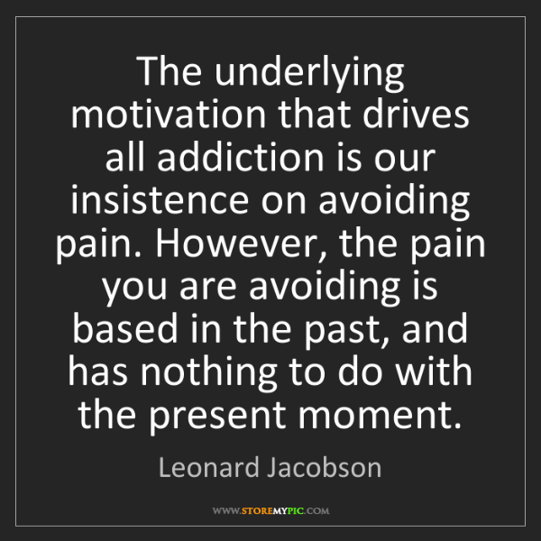 Leonard Jacobson: The underlying motivation that drives all addiction is...