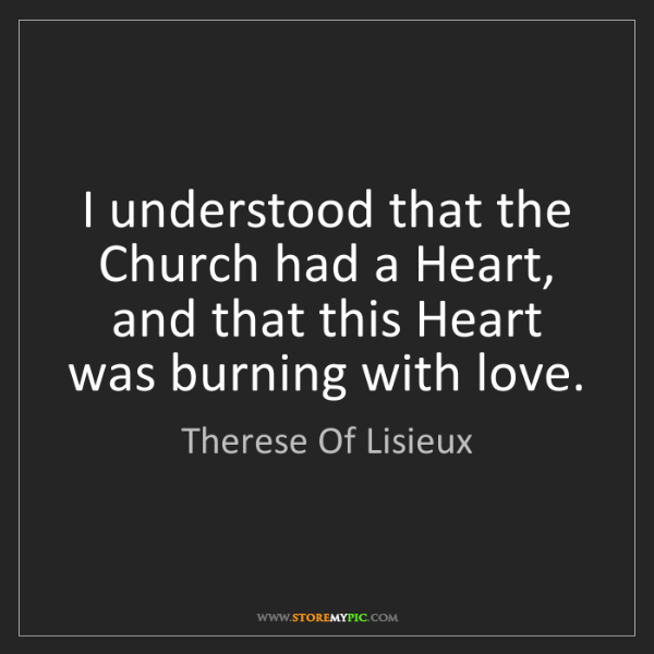 Therese Of Lisieux: I understood that the Church had a Heart, and that this...