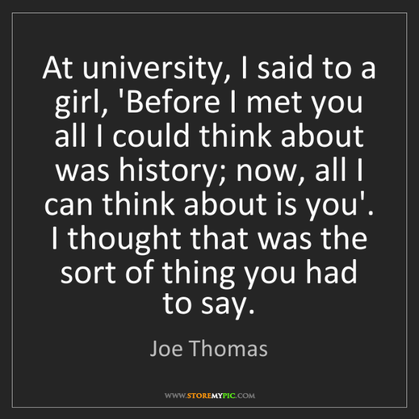 Joe Thomas: At university, I said to a girl, 'Before I met you all...