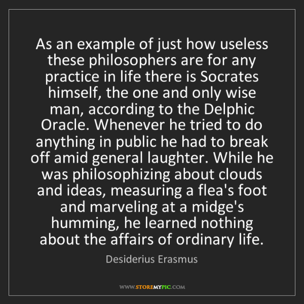Desiderius Erasmus: As an example of just how useless these philosophers...