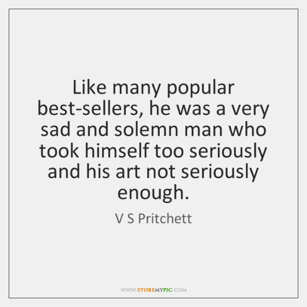 Like many popular best-sellers, he was a very sad and solemn man ...