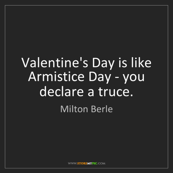 Milton Berle: Valentine's Day is like Armistice Day - you declare a...