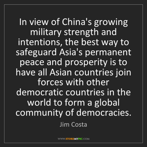 Jim Costa: In view of China's growing military strength and intentions,...