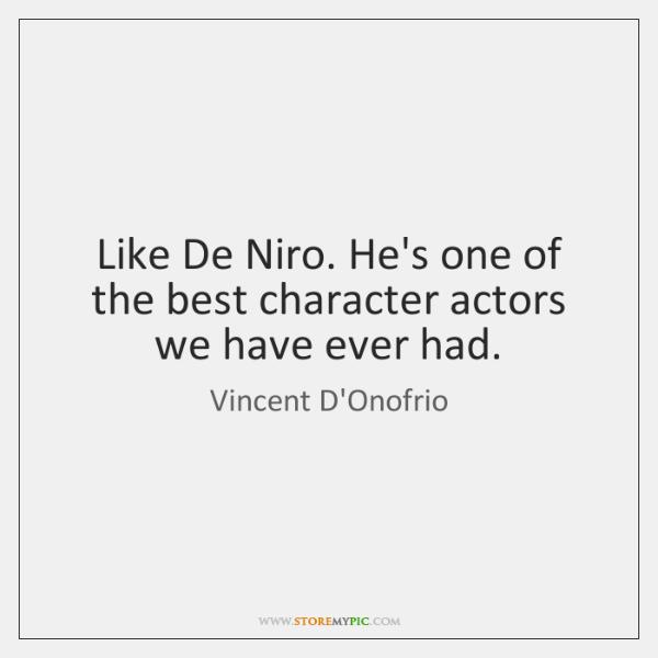 Like De Niro. He's one of the best character actors we have ...