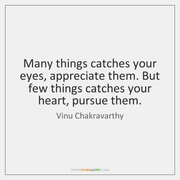 Many things catches your eyes, appreciate them. But few things catches your ...