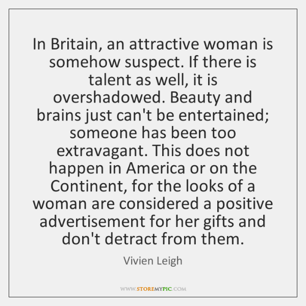 In Britain, an attractive woman is somehow suspect. If there is talent ...