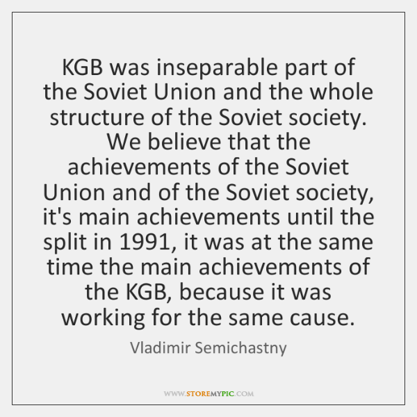KGB was inseparable part of the Soviet Union and the whole structure ...