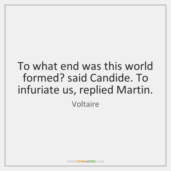 To what end was this world formed? said Candide. To infuriate us, ...