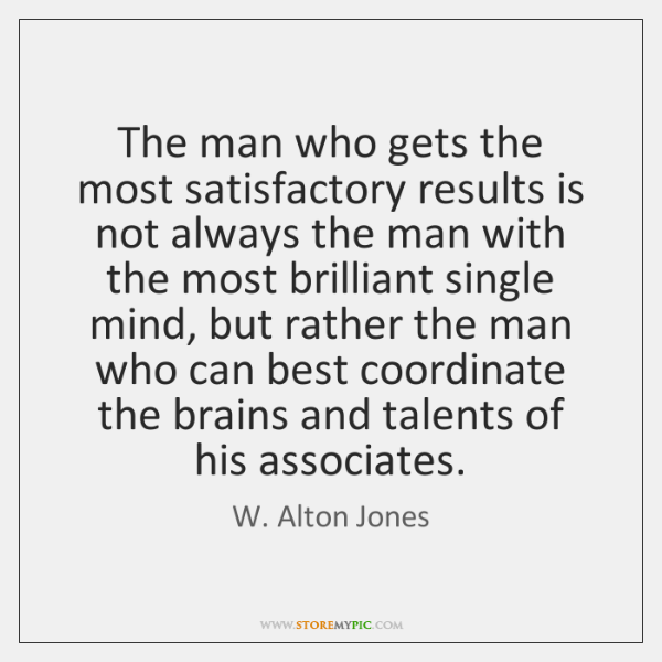 The man who gets the most satisfactory results is not always the ...
