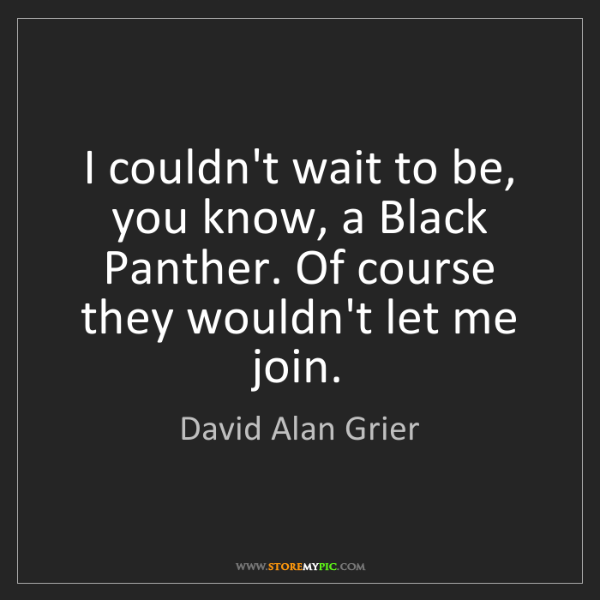 David Alan Grier: I couldn't wait to be, you know, a Black Panther. Of...