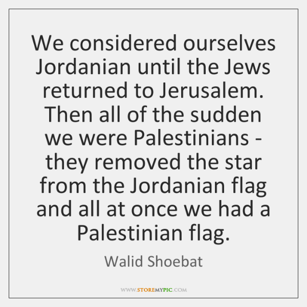 We considered ourselves Jordanian until the Jews returned to Jerusalem. Then all ...