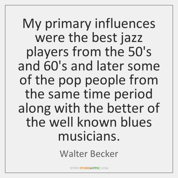My primary influences were the best jazz players from the 50's and 60...