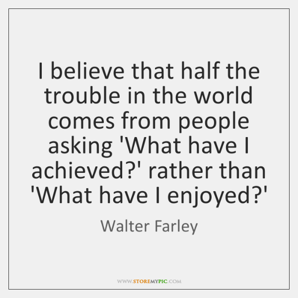 I believe that half the trouble in the world comes from people ...