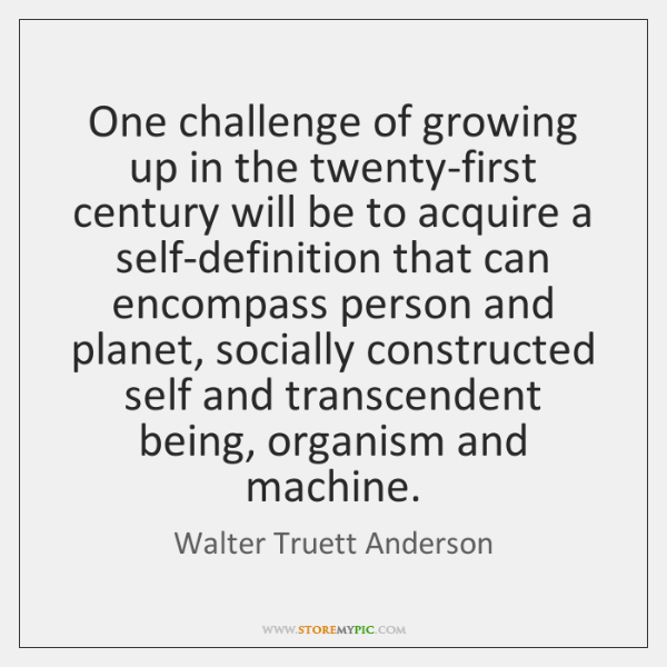 One challenge of growing up in the twenty-first century will be to ...
