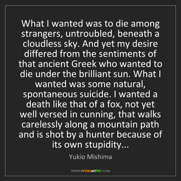 Yukio Mishima: What I wanted was to die among strangers, untroubled,...