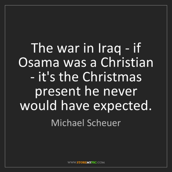 Michael Scheuer: The war in Iraq - if Osama was a Christian - it's the...