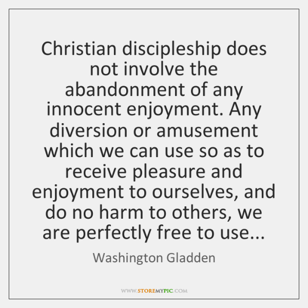 Christian discipleship does not involve the abandonment of any innocent enjoyment. Any ...