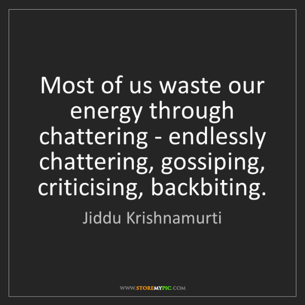 Jiddu Krishnamurti: Most of us waste our energy through chattering - endlessly...