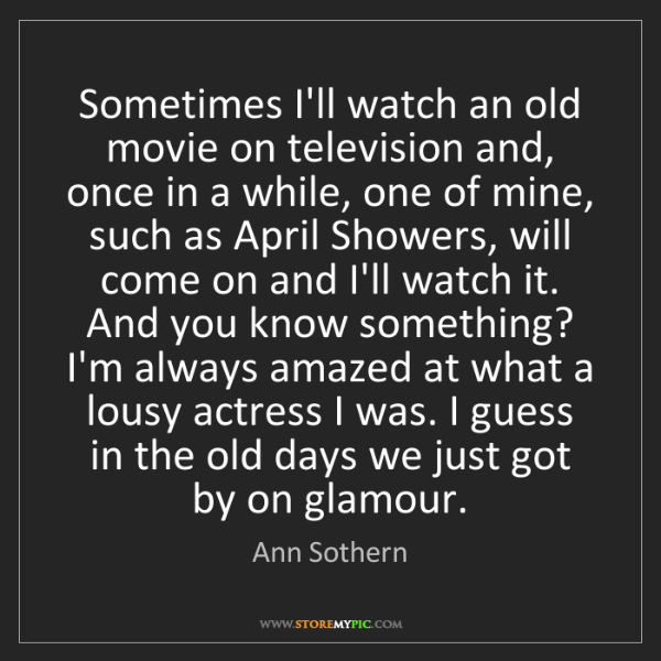 Ann Sothern: Sometimes I'll watch an old movie on television and,...