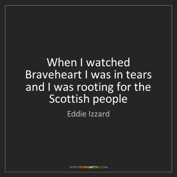 Eddie Izzard: When I watched Braveheart I was in tears and I was rooting...