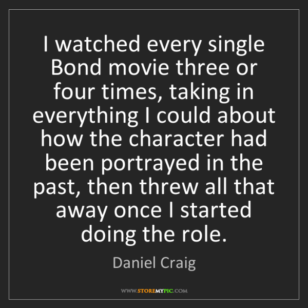 Daniel Craig: I watched every single Bond movie three or four times,...