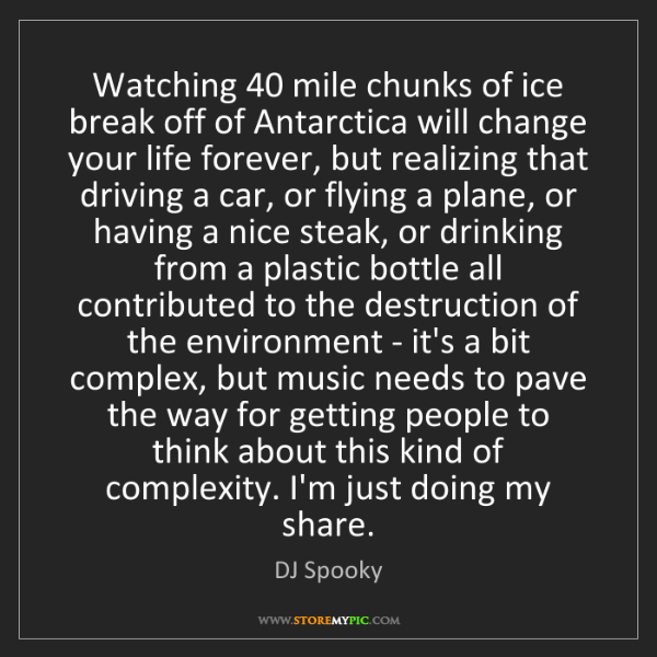 DJ Spooky: Watching 40 mile chunks of ice break off of Antarctica...