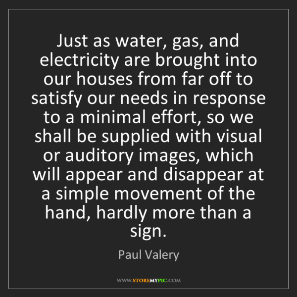 Paul Valery: Just as water, gas, and electricity are brought into...
