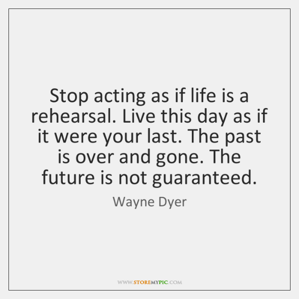 Stop acting as if life is a rehearsal. Live this day as ...