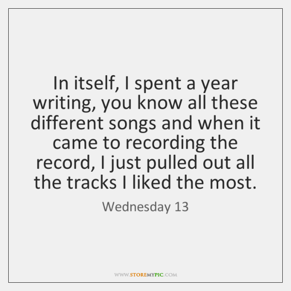 In itself, I spent a year writing, you know all these different ...