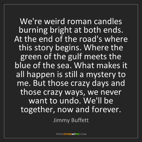 Jimmy Buffett: We're weird roman candles burning bright at both ends....