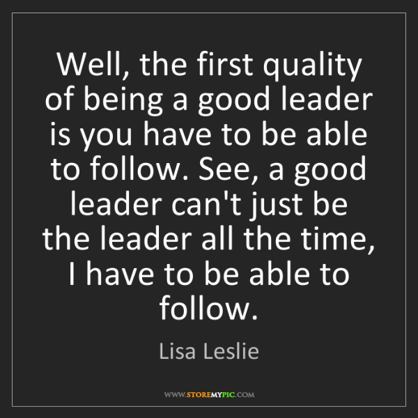 Lisa Leslie: Well, the first quality of being a good leader is you...